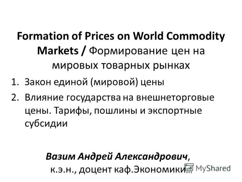 Formation of Prices on World Commodity Markets / Формирование цен на мировых товарных рынках 1. Закон единой (мировой) цены 2. Влияние государства на внешнеторговые цены. Тарифы, пошлины и экспортные субсидии Вазим Андрей Александрович, к.э.н., доцен