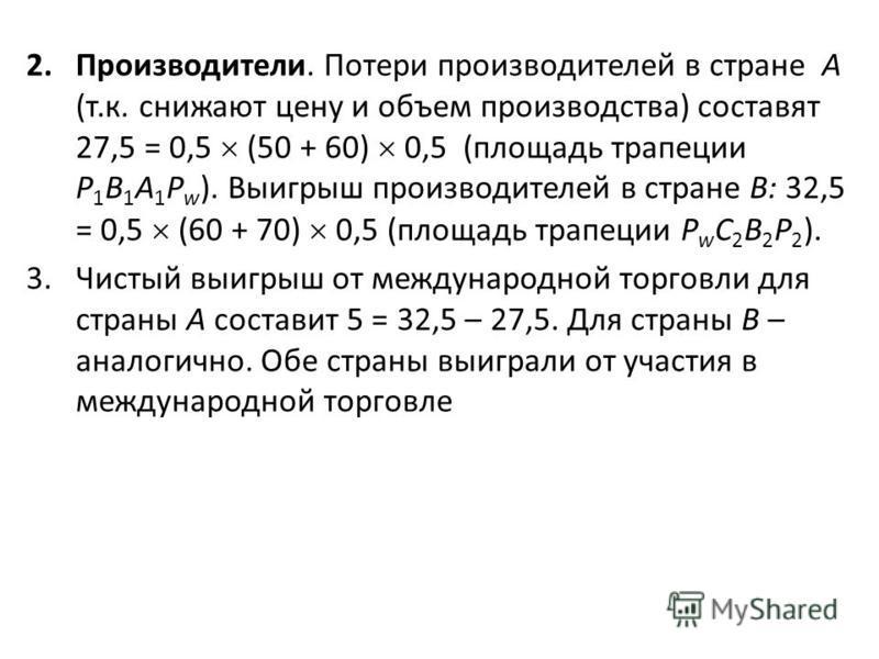 2.Производители. Потери производителей в стране А (т.к. снижают цену и объем производства) составят 27,5 = 0,5 (50 + 60) 0,5 (площадь трапеции P 1 B 1 A 1 P w ). Выигрыш производителей в стране В: 32,5 = 0,5 (60 + 70) 0,5 (площадь трапеции P w C 2 B