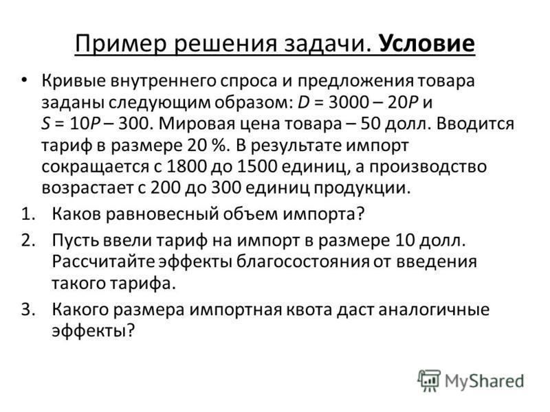 Пример решения задачи. Условие Кривые внутреннего спроса и предложения товара заданы следующим образом: D = 3000 – 20P и S = 10P – 300. Мировая цена товара – 50 долл. Вводится тариф в размере 20 %. В результате импорт сокращается с 1800 до 1500 едини