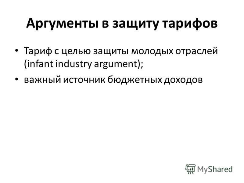 Аргументы в защиту тарифов Тариф с целью защиты молодых отраслей (infant industry argument); важный источник бюджетных доходов