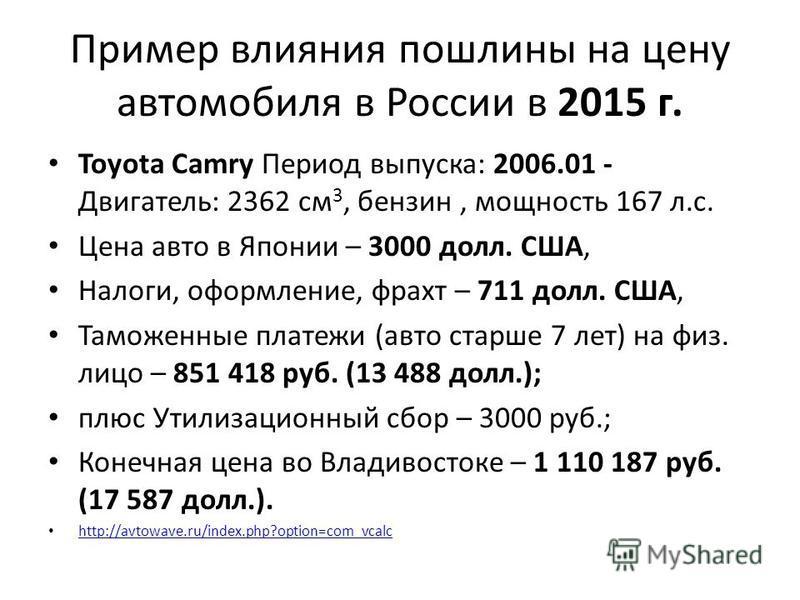 Пример влияния пошлины на цену автомобиля в России в 2015 г. Toyota Camry Период выпуска: 2006.01 - Двигатель: 2362 см 3, бензин, мощность 167 л.с. Цена авто в Японии – 3000 долл. США, Налоги, оформление, фрахт – 711 долл. США, Таможенные платежи (ав