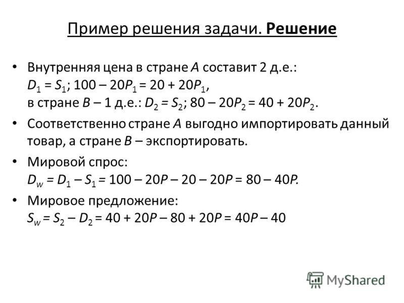 Пример решения задачи. Решение Внутренняя цена в стране А составит 2 д.е.: D 1 = S 1 ; 100 – 20P 1 = 20 + 20P 1, в стране В – 1 д.е.: D 2 = S 2 ; 80 – 20P 2 = 40 + 20P 2. Соответственно стране А выгодно импортировать данный товар, а стране В – экспор