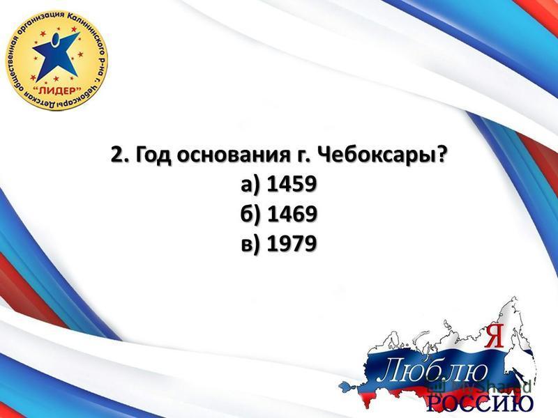 2. Год основания г. Чебоксары? а) 1459 б) 1469 в) 1979