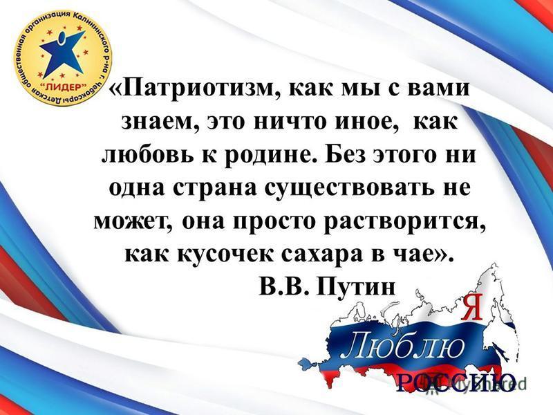 «Патриотизм, как мы с вами знаем, это ничто иное, как любовь к родине. Без этого ни одна страна существовать не может, она просто растворится, как кусочек сахара в чае». В.В. Путин