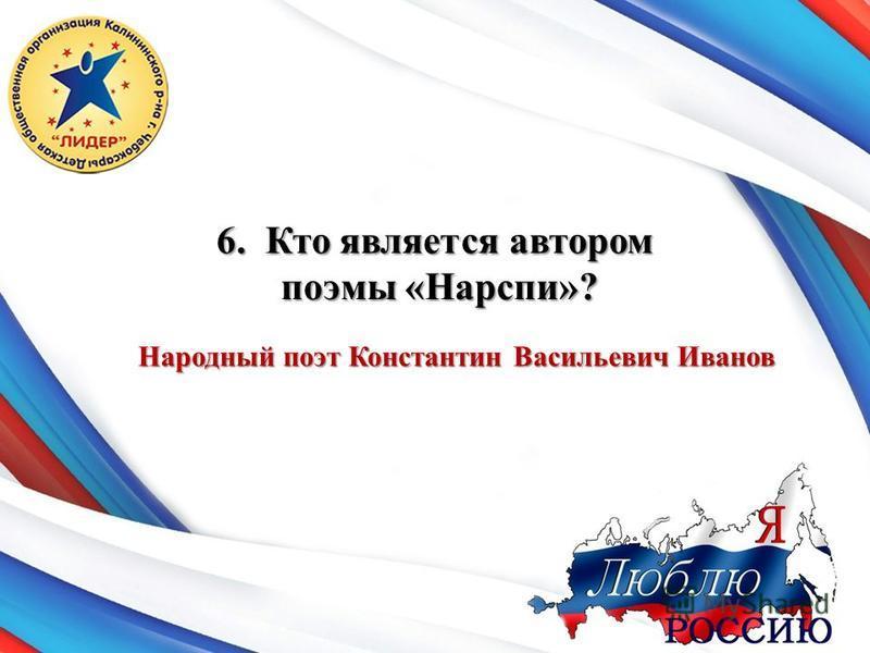 6. Кто является автором поэмы «Нарспи»? поэмы «Нарспи»? Народный поэт Константин Васильевич Иванов