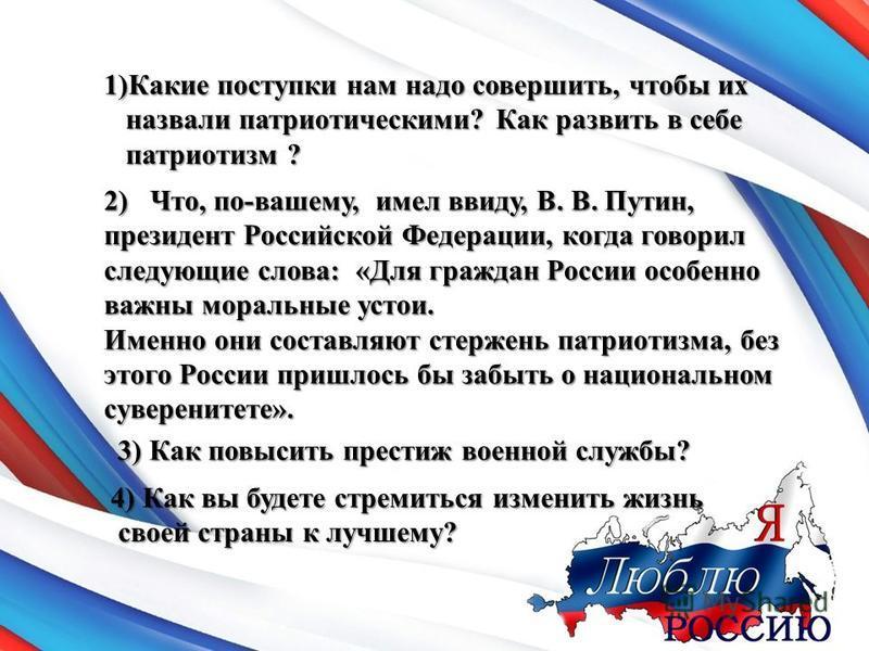 1)Какие поступки нам надо совершить, чтобы их назвали патриотическими? Как развить в себе патриотизм ? 2) Что, по-вашему, имел ввиду, В. В. Путин, президент Российской Федерации, когда говорил следующие слова: «Для граждан России особенно важны морал