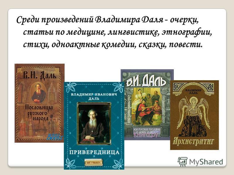 Среди произведений Владимира Даля - очерки, статьи по медицине, лингвистике, этнографии, стихи, одноактные комедии, сказки, повести.