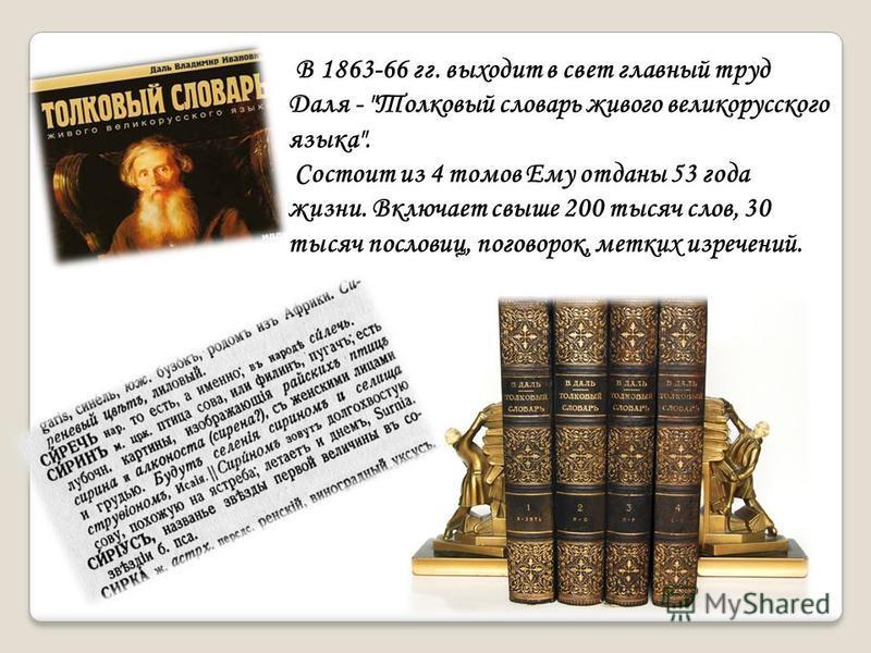 В 1863-66 гг. выходит в свет главный труд Даля - Толковый словарь живого великорусского языка. Состоит из 4 томов Ему отданы 53 года жизни. Включает свыше 200 тысяч слов, 30 тысяч пословиц, поговорок, метких изречений.