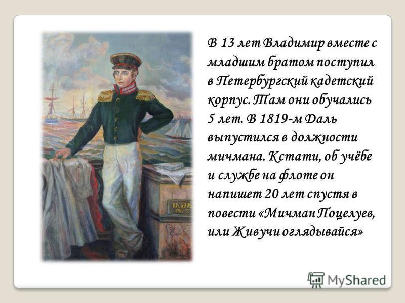 В 13 лет Владимир вместе с младшим братом поступил в Петербургский кадетский корпус. Там они обучались 5 лет. В 1819-м Даль выпустился в должности мичмана. Кстати, об учёбе и службе на флоте он напишет 20 лет спустя в повести «Мичман Поцелуев, или Жи