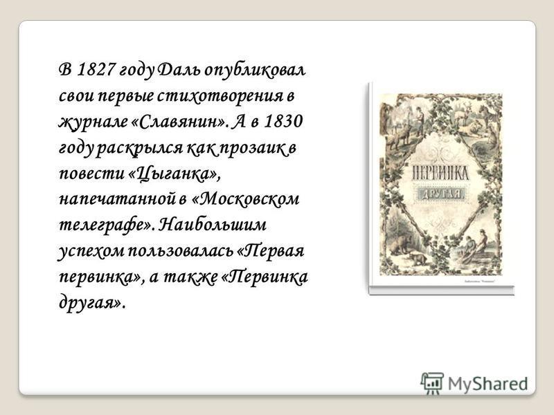В 1827 году Даль опубликовал свои первые стихотворения в журнале «Славянин». А в 1830 году раскрылся как прозаик в повести «Цыганка», напечатанной в «Московском телеграфе». Наибольшим успехом пользовалась «Первая первинка», а также «Первинка другая».