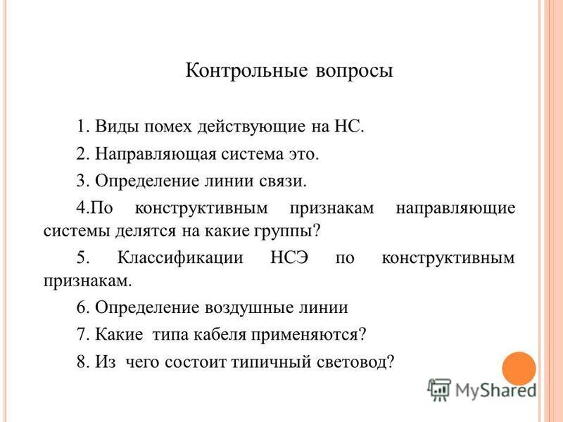 Контрольные вопросы 1. Виды помех действующие на НС. 2. Направляющая система это. 3. Определение линии связи. 4. По конструктивным признакам направляющие системы делятся на какие группы? 5. Классификации НСЭ по конструктивным признакам. 6. Определени