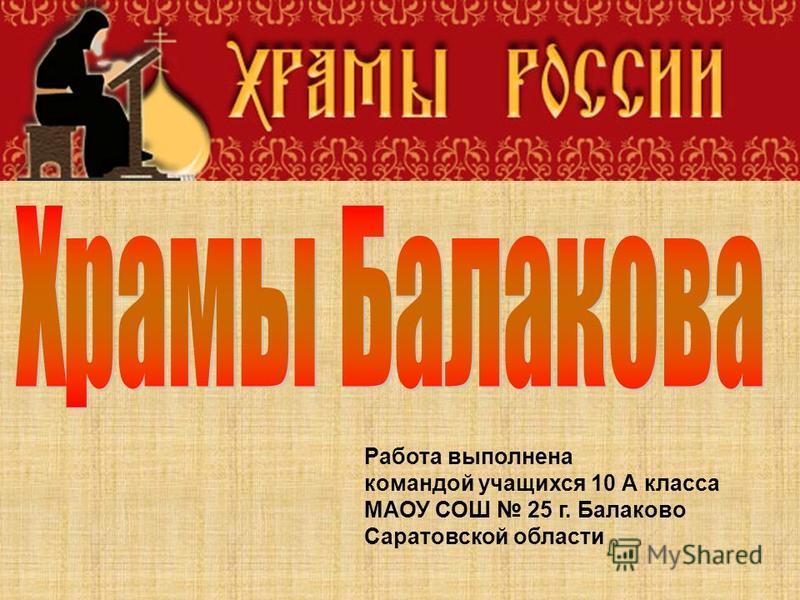 Работа выполнена командой учащихся 10 А класса МАОУ СОШ 25 г. Балаково Саратовской области