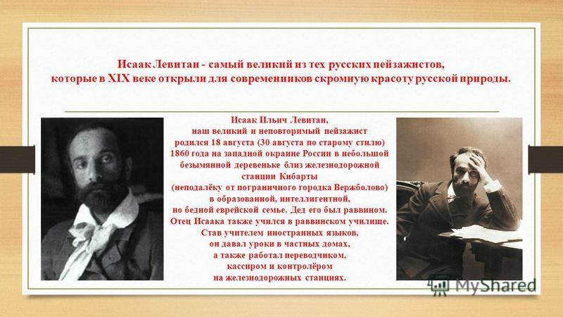 Исаак Левитан - самый великий из тех русских пейзажистов, которые в XIX веке открыли для современников скромную красоту русской природы. Исаак Ильич Левитан, наш великий и неповторимый пейзажист родился 18 августа (30 августа по старому стилю) 1860 г