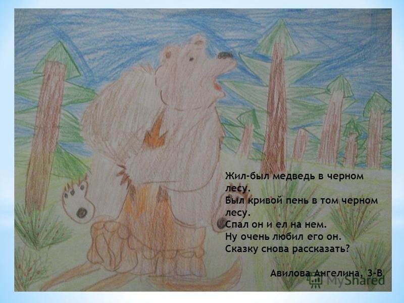 Жил-был медведь в черном лесу. Был кривой пень в том черном лесу. Спал он и ел на нем. Ну очень любил его он. Сказку снова рассказать? Авилова Ангелина, 3-В