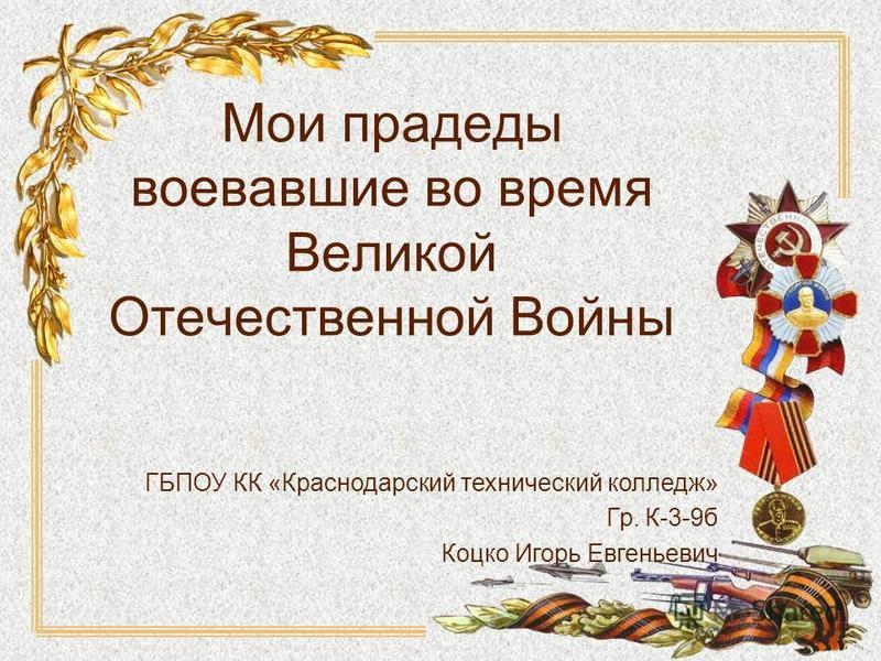 Мои прадеды воевавшие во время Великой Отечественной Войны ГБПОУ КК «Краснодарский технический колледж» Гр. К-3-9 б Коцко Игорь Евгеньевич