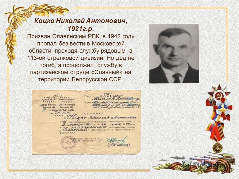 Коцко Николай Антонович, 1921 г.р. Призван Славянским РВК, в 1942 году пропал без вести в Московской области, проходя службу рядовым в 113-ой стрелковой дивизии. Но дед не погиб, а продолжил службу в партизанском отряде «Славный» на территории Белору