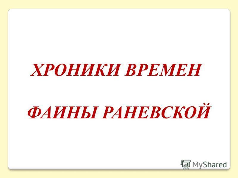 ХРОНИКИ ВРЕМЕН ФАИНЫ РАНЕВСКОЙ