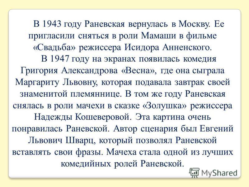 В 1943 году Раневская вернулась в Москву. Ее пригласили сняться в роли Мамаши в фильме «Свадьба» режиссера Исидора Анненского. В 1947 году на экранах появилась комедия Григория Александрова «Весна», где она сыграла Маргариту Львовну, которая подавала