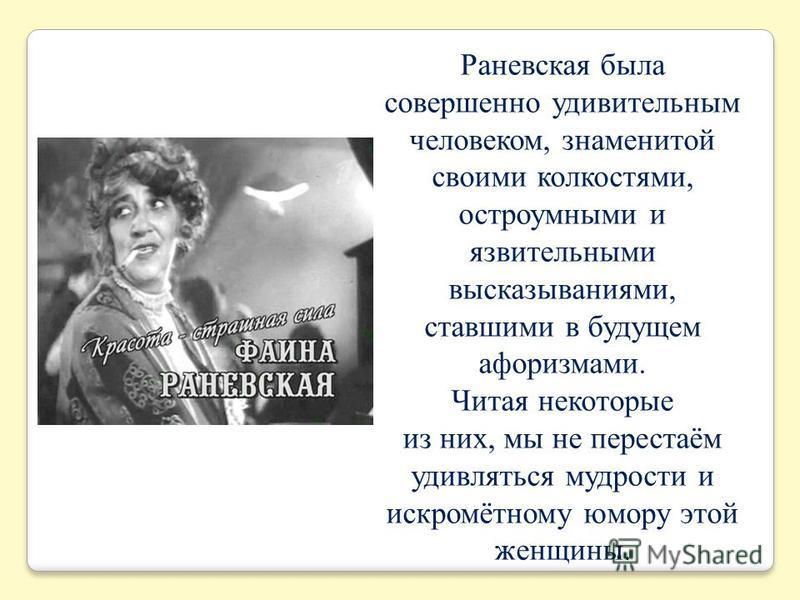 Раневская была совершенно удивительным человеком, знаменитой своими колкостями, остроумными и язвительными высказываниями, ставшими в будущем афоризмами. Читая некоторые из них, мы не перестаём удивляться мудрости и искромётному юмору этой женщины.