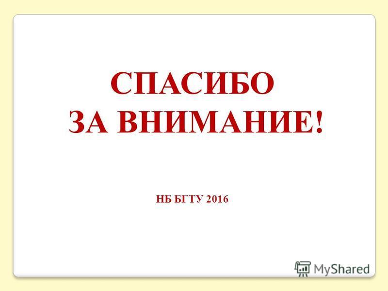 СПАСИБО ЗА ВНИМАНИЕ! НБ БГТУ 2016