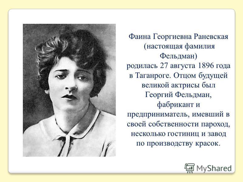 Фаина Георгиевна Раневская (настоящая фамилия Фельдман) родилась 27 августа 1896 года в Таганроге. Отцом будущей великой актрисы был Георгий Фельдман, фабрикант и предприниматель, имевший в своей собственности пароход, несколько гостиниц и завод по п