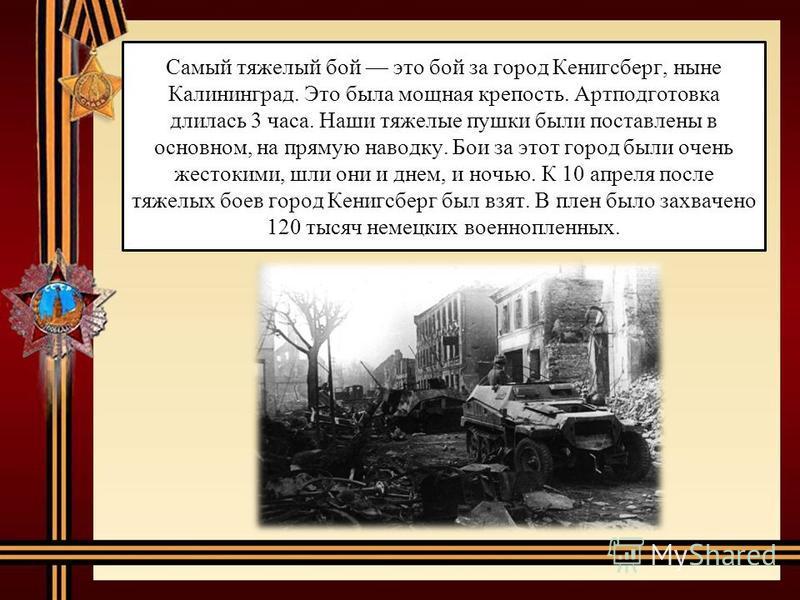 Самый тяжелый бой это бой за город Кенигсберг, ныне Калининград. Это была мощная крепость. Артподготовка длилась 3 часа. Наши тяжелые пушки были поставлены в основном, на прямую наводку. Бои за этот город были очень жестокими, шли они и днем, и ночью
