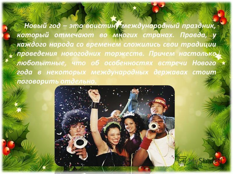 Новый год – это воистину международный праздник, который отмечают во многих странах. Правда, у каждого народа со временем сложились свои традиции проведения новогодних торжеств. Причем настолько любопытные, что об особенностях встречи Нового года в н