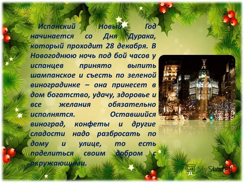 Испанский Новый Год начинается со Дня Дурака, который проходит 28 декабря. В Новогоднюю ночь под бой часов у испанцев принято выпить шампанское и съесть по зеленой виноградинке – она принесет в дом богатство, удачу, здоровье и все желания обязательно