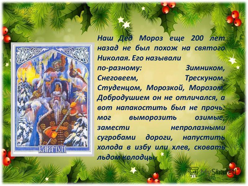 Наш Дед Мороз еще 200 лет назад не был похож на святого Николая. Его называли по-разному: Зимником, Снеговеем, Трескуном, Студенцом, Морозкой, Морозом. Добродушием он не отличался, а вот напакостить был не прочь: мог выморозить озимые, замести непрол