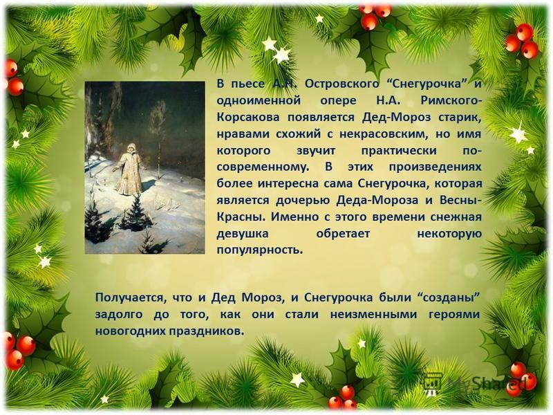 Получается, что и Дед Мороз, и Снегурочка были созданы задолго до того, как они стали неизменными героями новогодних праздников. В пьесе А.Н. Островского Снегурочка и одноименной опере Н.А. Римского- Корсакова появляется Дед-Мороз старик, нравами схо