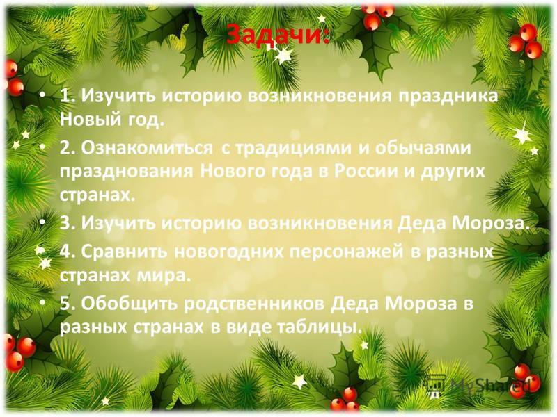 Задачи: 1. Изучить историю возникновения праздника Новый год. 2. Ознакомиться с традициями и обычаями празднования Нового года в России и других странах. 3. Изучить историю возникновения Деда Мороза. 4. Сравнить новогодних персонажей в разных странах