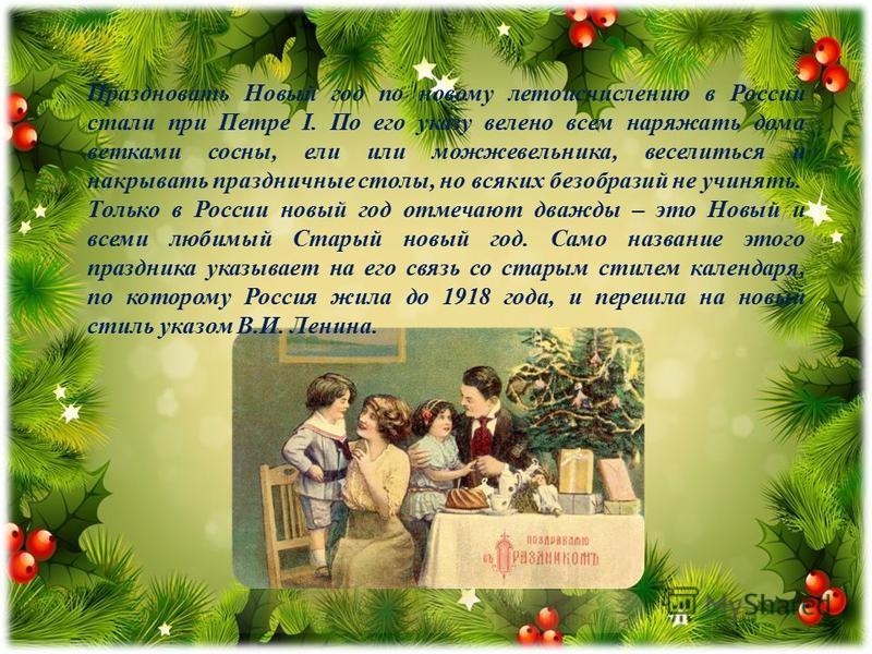 Праздновать Новый год по новому летоисчислению в России стали при Петре I. По его указу велено всем наряжать дома ветками сосны, ели или можжевельника, веселиться и накрывать праздничные столы, но всяких безобразий не учинять. Только в России новый г