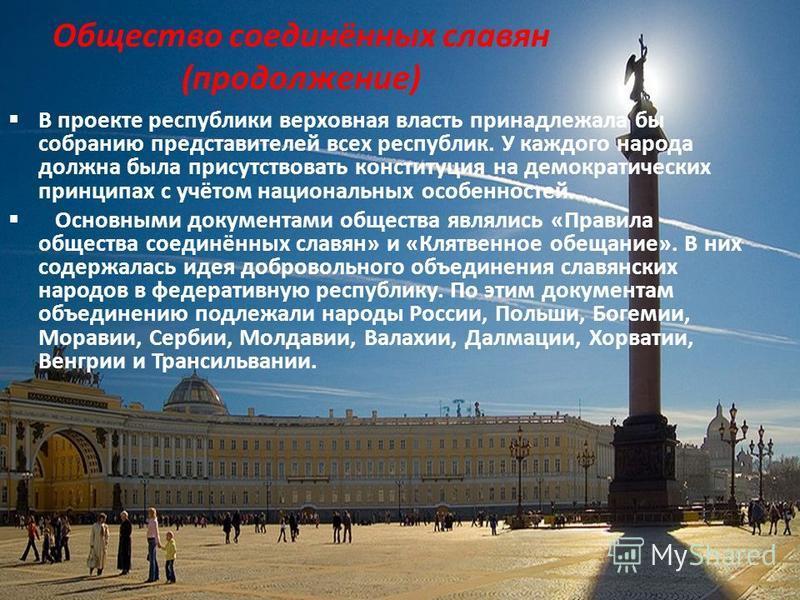 Общество соединённых славян (продолжение) В проекте республики верховная власть принадлежала бы собранию представителей всех республик. У каждого народа должна была присутствовать конституция на демократических принципах с учётом национальных особенн