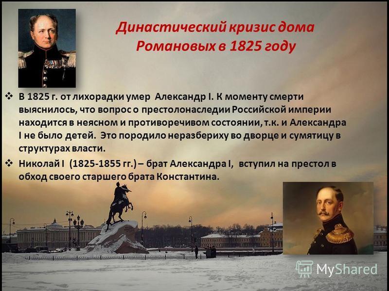 Династический кризис дома Романовых в 1825 году В 1825 г. от лихорадки умер Александр I. К моменту смерти выяснилось, что вопрос о престолонаследии Российской империи находится в неясном и противоречивом состоянии, т.к. и Александра I не было детей.
