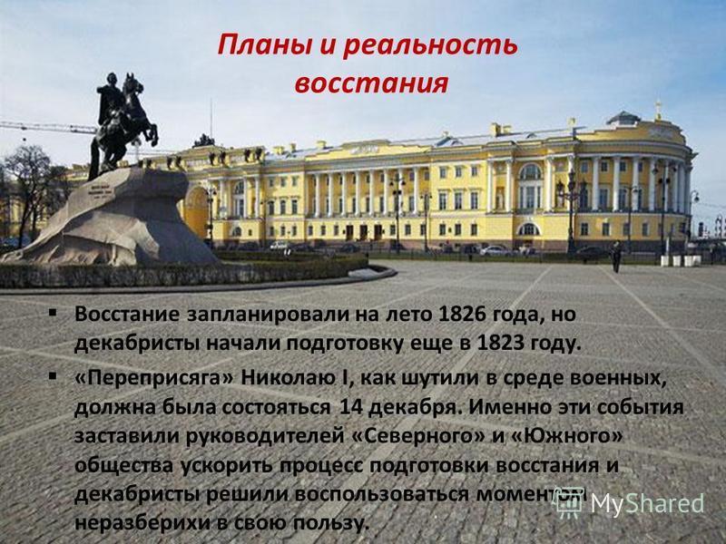 Планы и реальность восстания Восстание запланировали на лето 1826 года, но декабристы начали подготовку еще в 1823 году. «Переприсяга» Николаю I, как шутили в среде военных, должна была состояться 14 декабря. Именно эти события заставили руководителе