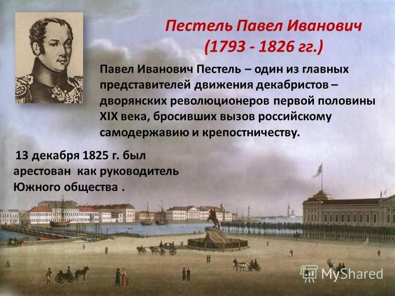 Пестель Павел Иванович (1793 - 1826 гг.) Павел Иванович Пестель – один из главных представителей движения декабристов – дворянских революционеров первой половины XIX века, бросивших вызов российскому самодержавию и крепостничеству. 13 декабря 1825 г.