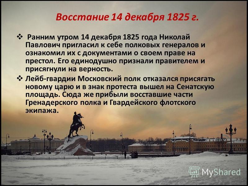 Восстание 14 декабря 1825 г. Ранним утром 14 декабря 1825 года Николай Павлович пригласил к себе полковых генералов и ознакомил их с документами о своем праве на престол. Его единодушно признали правителем и присягнули на верность. Лейб-гвардии Моско
