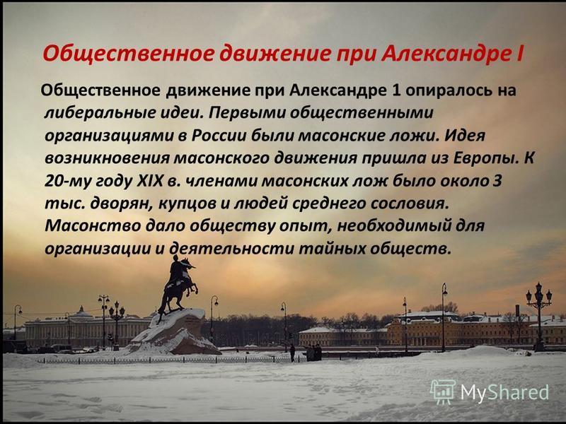 Общественное движение при Александре I Общественное движение при Александре 1 опиралось на либеральные идеи. Первыми общественными организациями в России были масонские ложи. Идея возникновения масонского движения пришла из Европы. К 20-му году XIX в