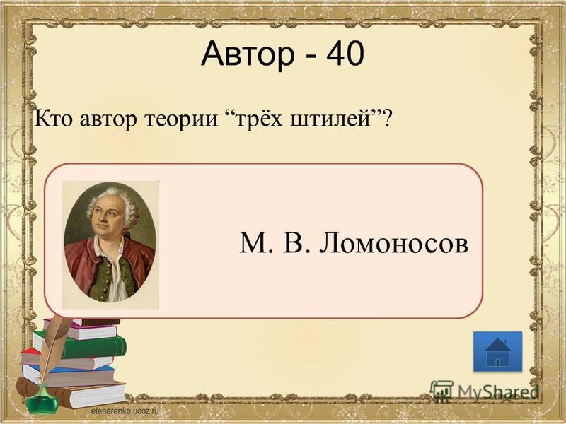 Автор - 40 Кто автор теории трёх штилей? М. В. Ломоносов
