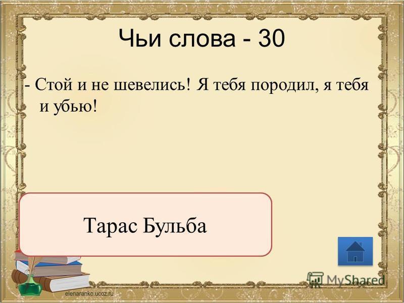 Чьи слова - 30 - Стой и не шевелись! Я тебя породил, я тебя и убью! Тарас Бульба