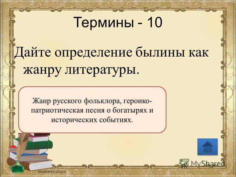 Термины - 10 Дайте определение былины как жанру литературы. Жанр русского фольклора, героико- патриотическая песня о богатырях и исторических событиях.