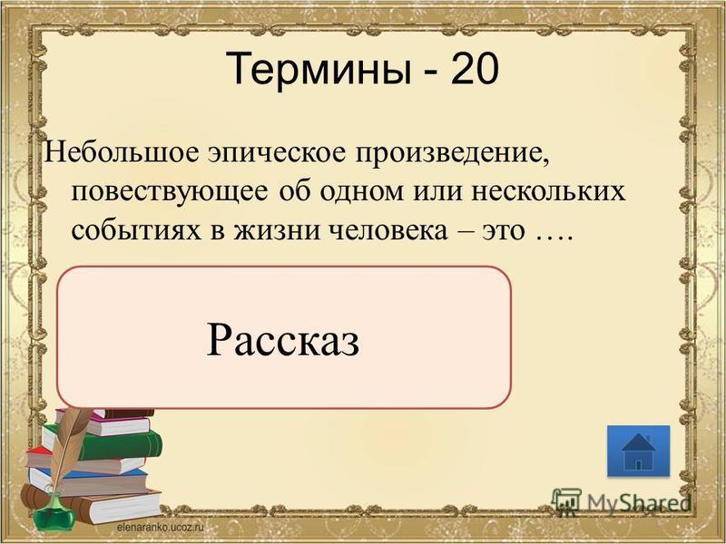 Термины - 20 Небольшое эпическое произведение, повествующее об одном или нескольких событиях в жизни человека – это …. Рассказ