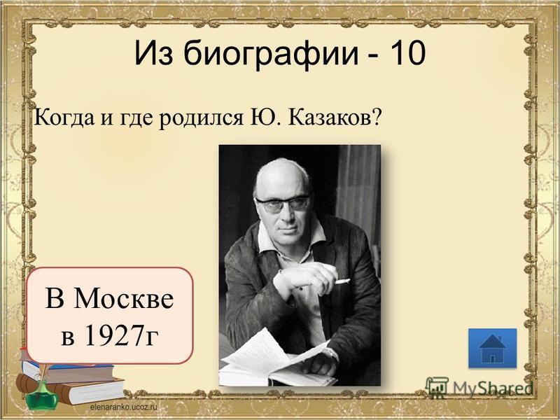 Из биографии - 10 Когда и где родился Ю. Казаков? В Москве в 1927 г