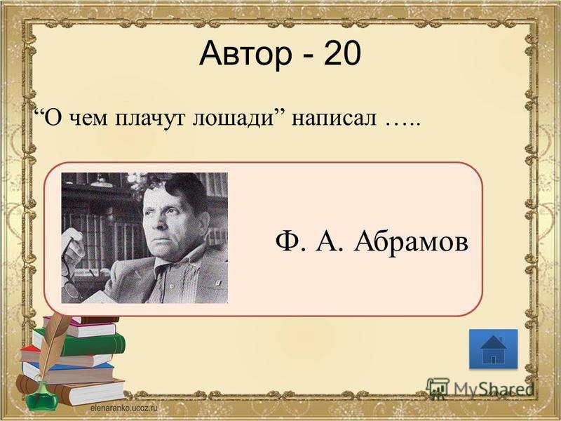 Автор - 20 О чем плачут лошади написал ….. Ф. А. Абрамов