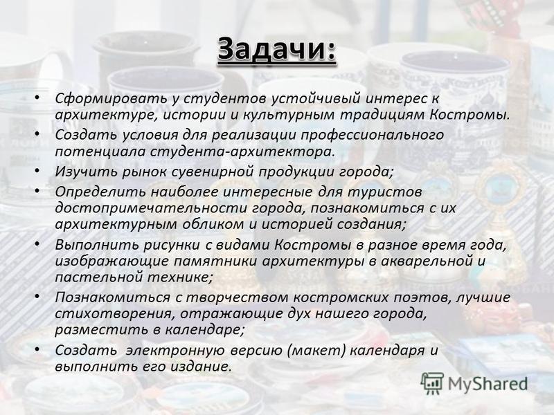 Сформировать у студентов устойчивый интерес к архитектуре, истории и культурным традициям Костромы. Создать условия для реализации профессионального потенциала студента-архитектора. Изучить рынок сувенирной продукции города; Определить наиболее интер