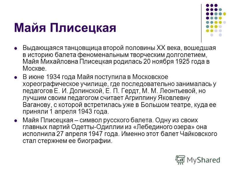 Майя Плисецкая Выдающаяся танцовщица второй половины XX века, вошедшая в историю балета феноменальным творческим долголетием, Майя Михайловна Плисецкая родилась 20 ноября 1925 года в Москве. В июне 1934 года Майя поступила в Московское хореографическ