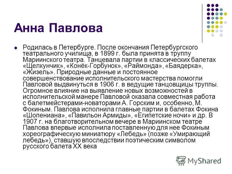 Анна Павлова Родилась в Петербурге. После окончания Петербургского театрального училища, в 1899 г. была принята в труппу Мариинского театра. Танцевала партии в классических балетах «Щелкунчик», «Конёк-Горбунок», «Раймонда», «Баядерка», «Жизель». Прир