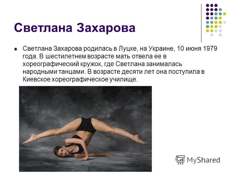 Светлана Захарова Светлана Захарова родилась в Луцке, на Украине, 10 июня 1979 года. В шестилетнем возрасте мать отвела ее в хореографический кружок, где Светлана занималась народными танцами. В возрасте десяти лет она поступила в Киевское хореографи