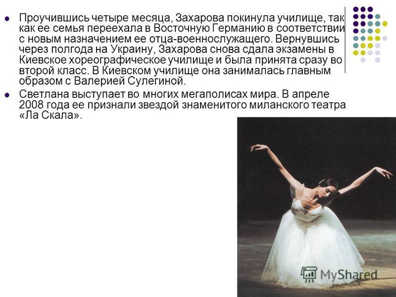 Проучившись четыре месяца, Захарова покинула училище, так как ее семья переехала в Восточную Германию в соответствии с новым назначением ее отца-военнослужащего. Вернувшись через полгода на Украину, Захарова снова сдала экзамены в Киевское хореографи