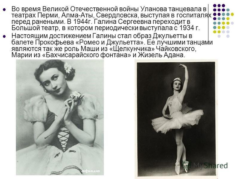 Во время Великой Отечественной войны Уланова танцевала в театрах Перми, Алма-Аты, Свердловска, выступая в госпиталях перед ранеными. В 1944 г. Галина Сергеевна переходит в Большой театр, в котором периодически выступала с 1934 г. Настоящим достижение